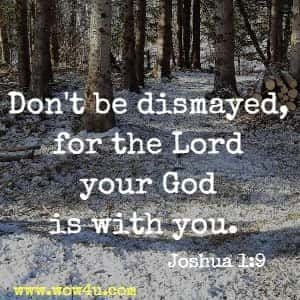 Don't be dismayed, for the Lord your God is with you.  Joshua 1:9