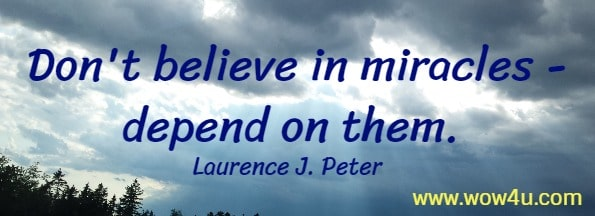 Don't believe in miracles - depend on them.  Laurence J. Peter