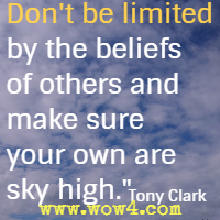 Don't be limited by the beliefs of others and make sure your own are sky high. Tony Clark