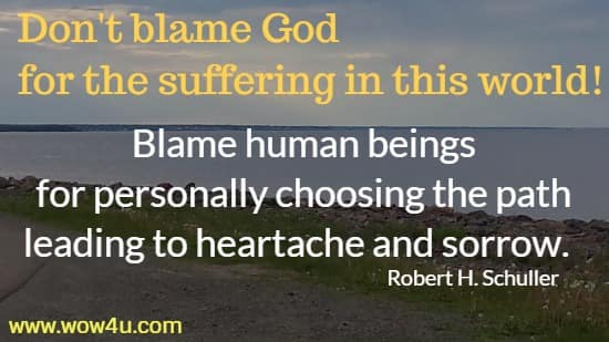 Don't blame God for the suffering in this world! Blame human beings  for personally choosing the path leading to heartache and sorrow.    Robert H. Schuller