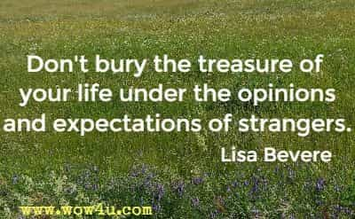 Don't bury the treasure of your life under the opinions and expectations of strangers. Lisa Bevere