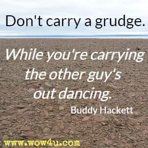 Don't carry a grudge. While you're carrying the other guy's out dancing. Buddy Hackett