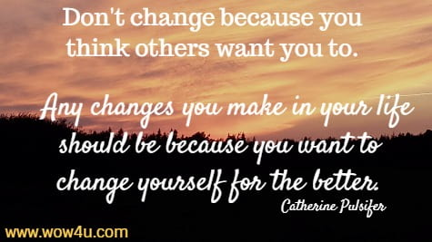 Don't change because you think others want you to.  Any changes you  make in your life should be because you want to change yourself for the better.   Catherine Pulsifer
