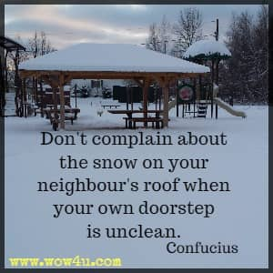 Don't complain about the snow on your neighbour's roof when your own doorstep is unclean. Confucius