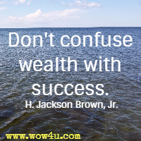 Don't confuse wealth with success. H. Jackson Brown, Jr.