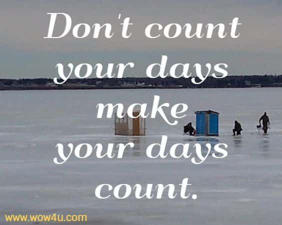 Don't count your days make your days count.