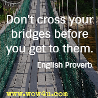 Don't cross your bridges before you get to them. English Proverb