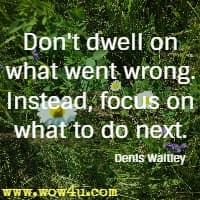 Don't dwell on what went wrong. Instead, focus on what to do next. Denis Waitley