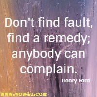 Don't find fault, find a remedy; anybody can complain. Henry Ford Quotes