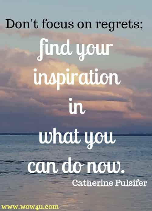 Don't focus on regrets; find your inspiration in what you can do now. Catherine Pulsifer