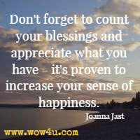 Don't forget to count your blessings and appreciate what you have - it's proven to increase your sense of happiness. Joanna Jast