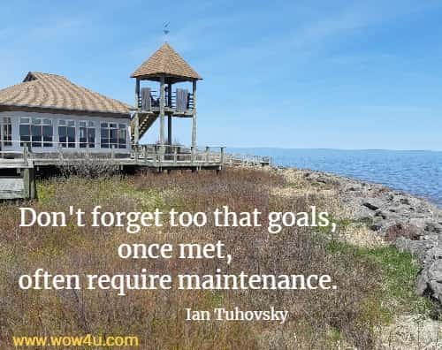Don't forget too that goals, once met, often require maintenance.  Ian Tuhovsky