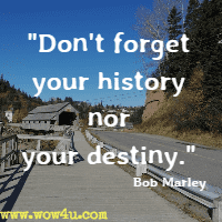 Don't forget your history nor your destiny. Bob Marley