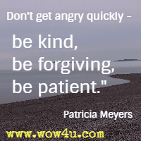 Don't get angry quickly - be kind, be forgiving, be patient. Patricia Meyers