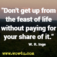 Don't get up from the feast of life without paying for your share of it. W. R. Inge