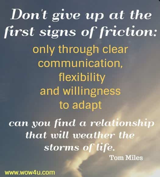 Don't give up at the first signs of friction: only through clear communication,  flexibility and willingness to adapt can you find a relationship that will weather  the storms of life. Tom Miles