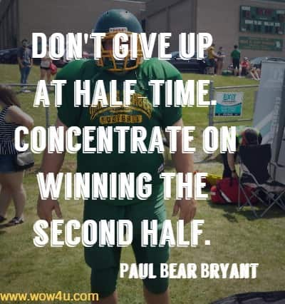 Don't give up at half-time. Concentrate on winning the second half.    Paul Bear Bryant