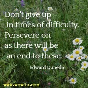 Don't give up in times of difficulty. Persevere on as there will be an end to these. Edward Dunedin