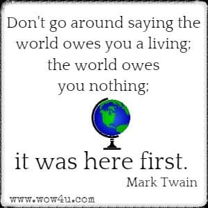 Don't go around saying the world owes you a living; the world owes you nothing; it was here first.  Mark Twain