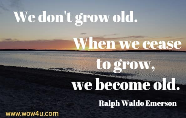 We don't grow old. When we cease to grow, we become old. Ralph Waldo Emerson