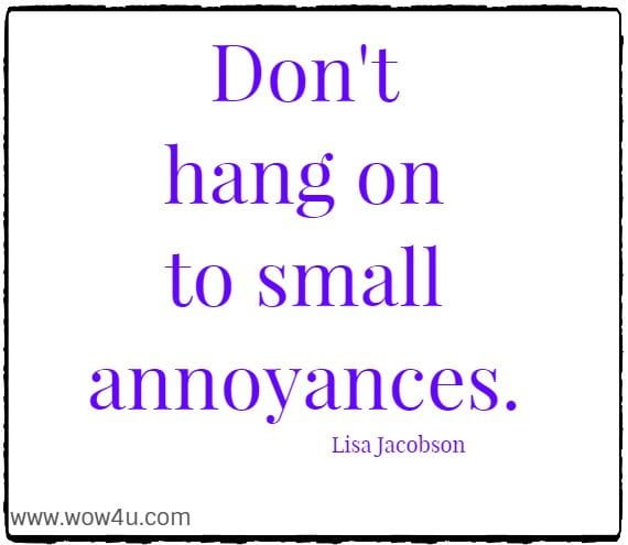 Don't hang on to small annoyances. Lisa Jacobson