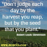 Don't judge each day by the harvest you reap, but by the seed that you plant.  Robert Louis Stevenson