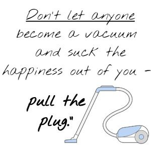 Don't let anyone become a vacuum and suck the happiness out of you - pull the plug.