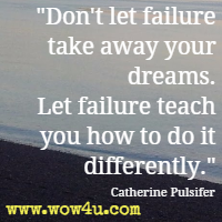 Don't let failure take away your dreams. Let failure teach you how to do it differently. Catherine Pulsifer