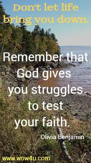 Don't let life bring you down. Remember that God gives you struggles  to test your faith.  Olivia Benjamin