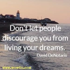 Don't let people discourage you from living your dreams. David DeNotaris