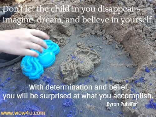 Don't let the child in you disappear - imagine, dream, and believe in yourself.  With determination and belief, you will be surprised at what you accomplish.     Byron Pulsifer