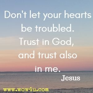 Don't let your hearts be troubled. Trust in God, and trust also in me. Jesus