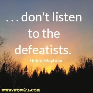 . . . don't listen to the defeatists. Helen Mayhew
