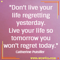 Don't live your life regretting yesterday. Live your life so tomorrow you won't regret today. Catherine Pulsifer
