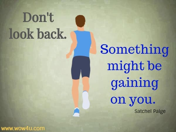 Don't look back. Something might be gaining on you.  Satchel Paige