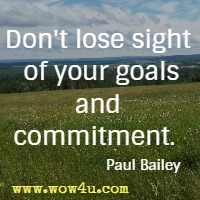Don't lose sight of your goals and commitment. Paul Bailey