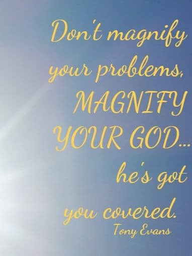 Don't magnify your problems, MAGNIFY YOUR GOD…he's got you covered. Tony Evans