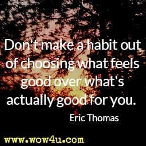Don't make a habit out of choosing what feels good over what's actually good for you. Eric Thomas