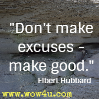 Don't make excuses - make good. Elbert Hubbard