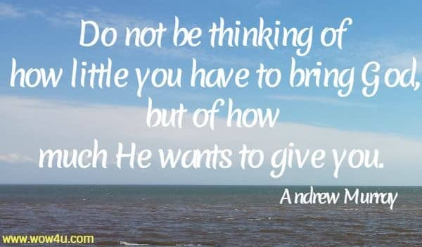 Do not be thinking of how little you have to bring God, but of how  much He wants to give you.    Andrew Murray