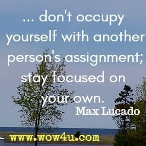 ... don't occupy yourself with another person's assignment; stay focused on your own. Max Lucado
