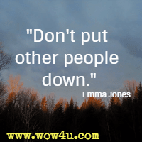 Don't put other people down. Emma Jones