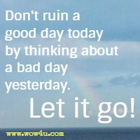Don't ruin a good day today by thinking about a bad day yesterday. Let it go!
