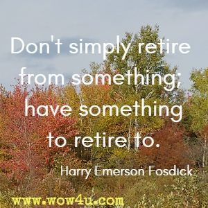 Don't simply retire from something; have something to retire to. Harry Emerson Fosdick