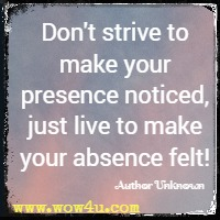 Don't strive to make your presence noticed, just live to make your absence felt!  Author Unknown