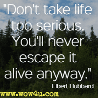 Don't take life too serious. You'll never escape it alive anyway.  Elbert Hubbard