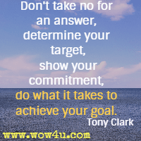 Don't take no for an answer, determine your target, show your commitment, do what it takes to achieve your goal. Tony Clark