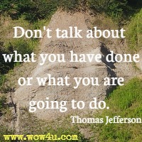 Don't talk about what you have done or what you are going to do. Thomas Jefferson