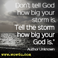 Don't tell God how big your storm is Tell the storm how big your God is. Author Unknown