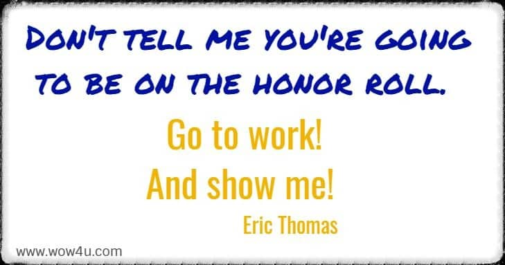 Don't tell me you're going to be on the honor roll.  Go to work!  And show me!  Eric Thomas